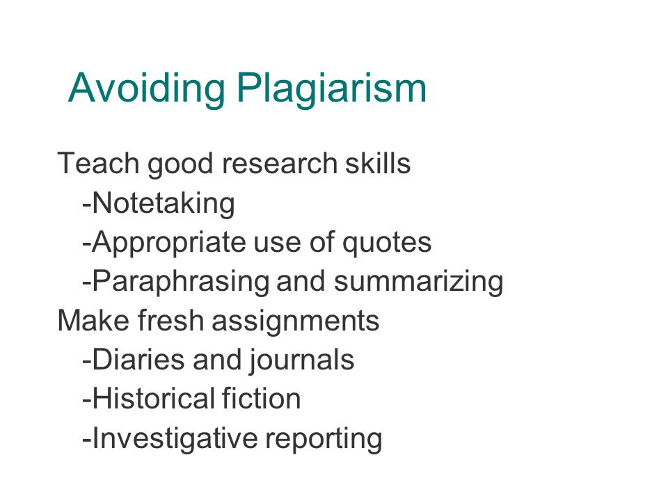 Avoiding Plagiarism Teach good research skills -Notetaking -Appropriate use of quotes -Paraphrasing and summarizing Make fresh assignments -Diaries and journals -Historical fiction -Investigative reporting