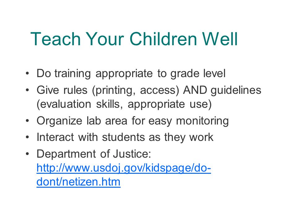 Teach Your Children Well Do training appropriate to grade level Give rules (printing, access) AND guidelines (evaluation skills, appropriate use) Organize lab area for easy monitoring Interact with students as they work Department of Justice: http://www.usdoj.gov/kidspage/do- dont/netizen.htm http://www.usdoj.gov/kidspage/do- dont/netizen.htm