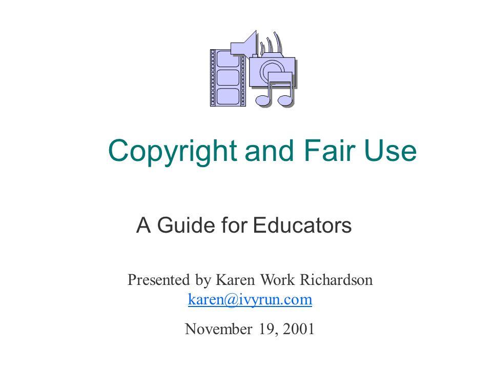 Copyright and Fair Use A Guide for Educators Presented by Karen Work Richardson karen@ivyrun.com karen@ivyrun.com November 19, 2001