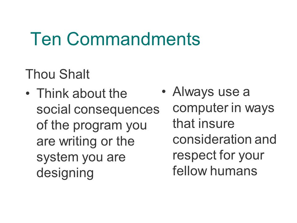 Ten Commandments Thou Shalt Think about the social consequences of the program you are writing or the system you are designing Always use a computer in ways that insure consideration and respect for your fellow humans