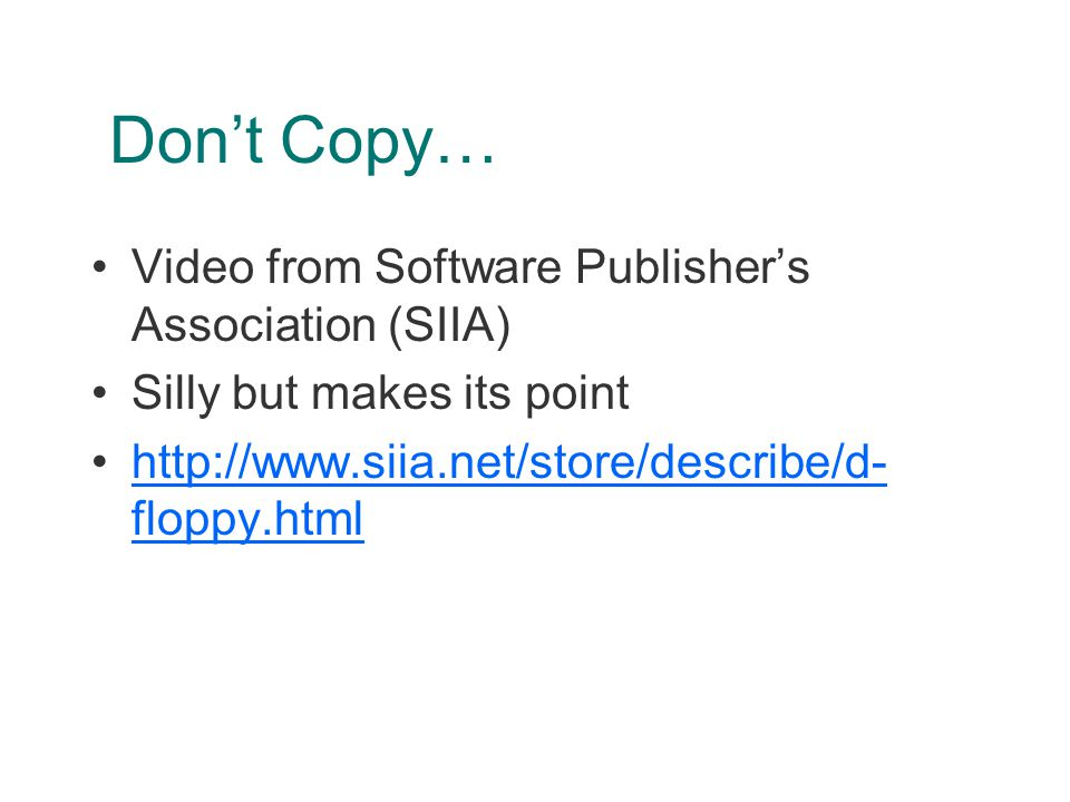 Don't Copy… Video from Software Publisher's Association (SIIA) Silly but makes its point http://www.siia.net/store/describe/d- floppy.htmlhttp://www.siia.net/store/describe/d- floppy.html
