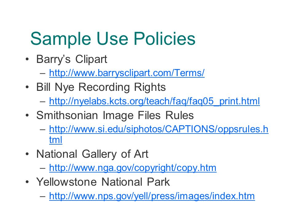 Sample Use Policies Barry's Clipart –http://www.barrysclipart.com/Terms/http://www.barrysclipart.com/Terms/ Bill Nye Recording Rights –http://nyelabs.kcts.org/teach/faq/faq05_print.htmlhttp://nyelabs.kcts.org/teach/faq/faq05_print.html Smithsonian Image Files Rules –http://www.si.edu/siphotos/CAPTIONS/oppsrules.h tmlhttp://www.si.edu/siphotos/CAPTIONS/oppsrules.h tml National Gallery of Art –http://www.nga.gov/copyright/copy.htmhttp://www.nga.gov/copyright/copy.htm Yellowstone National Park –http://www.nps.gov/yell/press/images/index.htmhttp://www.nps.gov/yell/press/images/index.htm