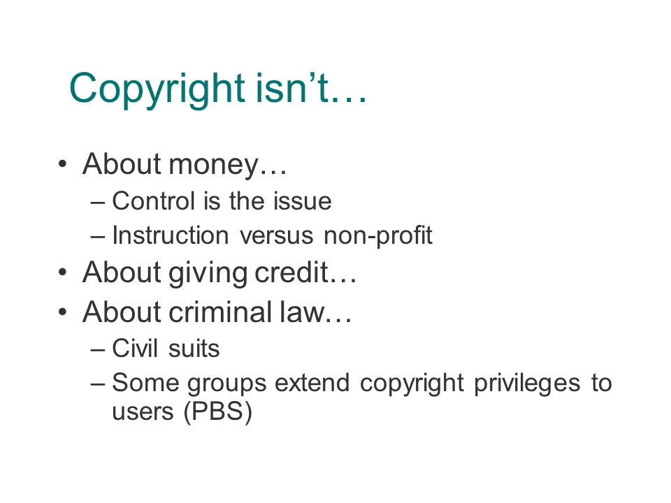 Copyright isn't… About money… –Control is the issue –Instruction versus non-profit About giving credit… About criminal law… –Civil suits –Some groups extend copyright privileges to users (PBS)