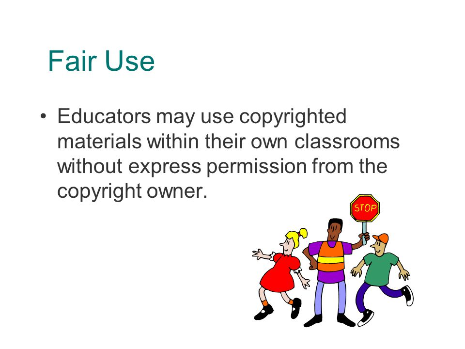 Fair Use Educators may use copyrighted materials within their own classrooms without express permission from the copyright owner.