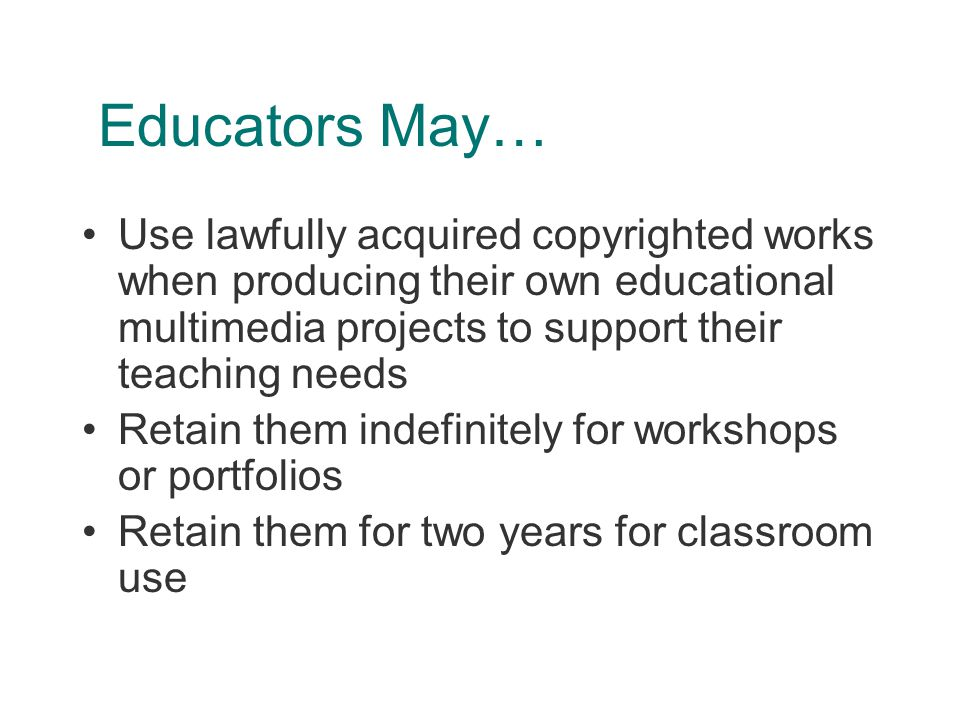 Educators May… Use lawfully acquired copyrighted works when producing their own educational multimedia projects to support their teaching needs Retain them indefinitely for workshops or portfolios Retain them for two years for classroom use