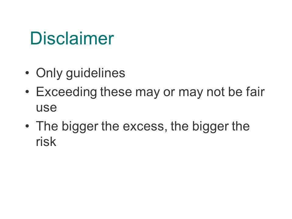 Disclaimer Only guidelines Exceeding these may or may not be fair use The bigger the excess, the bigger the risk