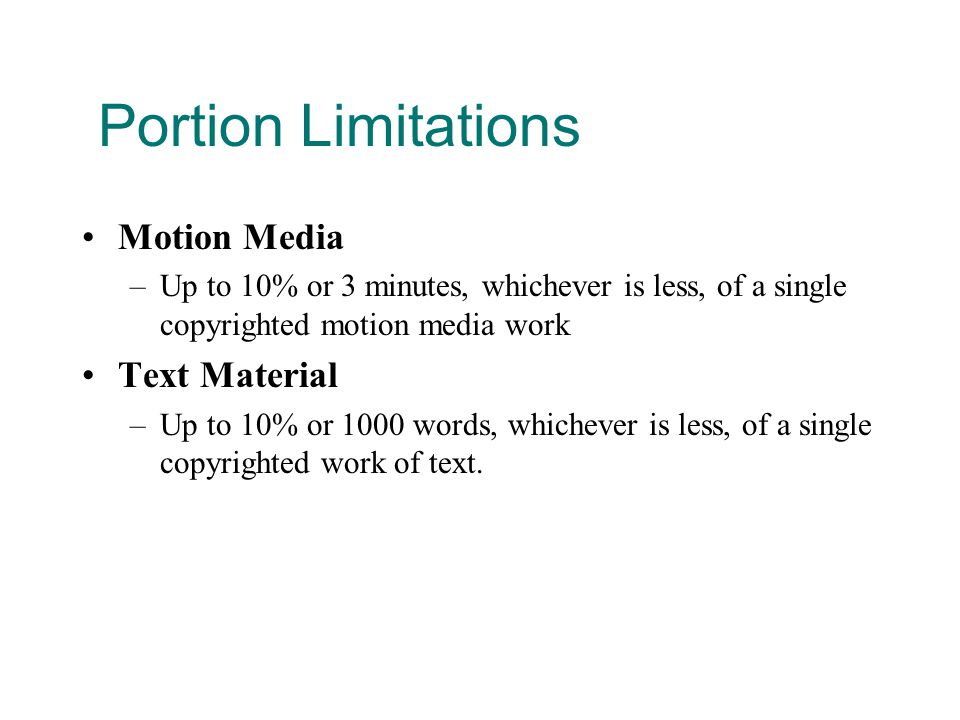 Portion Limitations Motion Media –Up to 10% or 3 minutes, whichever is less, of a single copyrighted motion media work Text Material –Up to 10% or 1000 words, whichever is less, of a single copyrighted work of text.