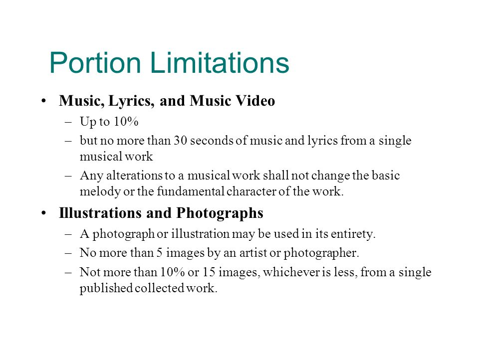 Portion Limitations Music, Lyrics, and Music Video –Up to 10% –but no more than 30 seconds of music and lyrics from a single musical work –Any alterations to a musical work shall not change the basic melody or the fundamental character of the work.