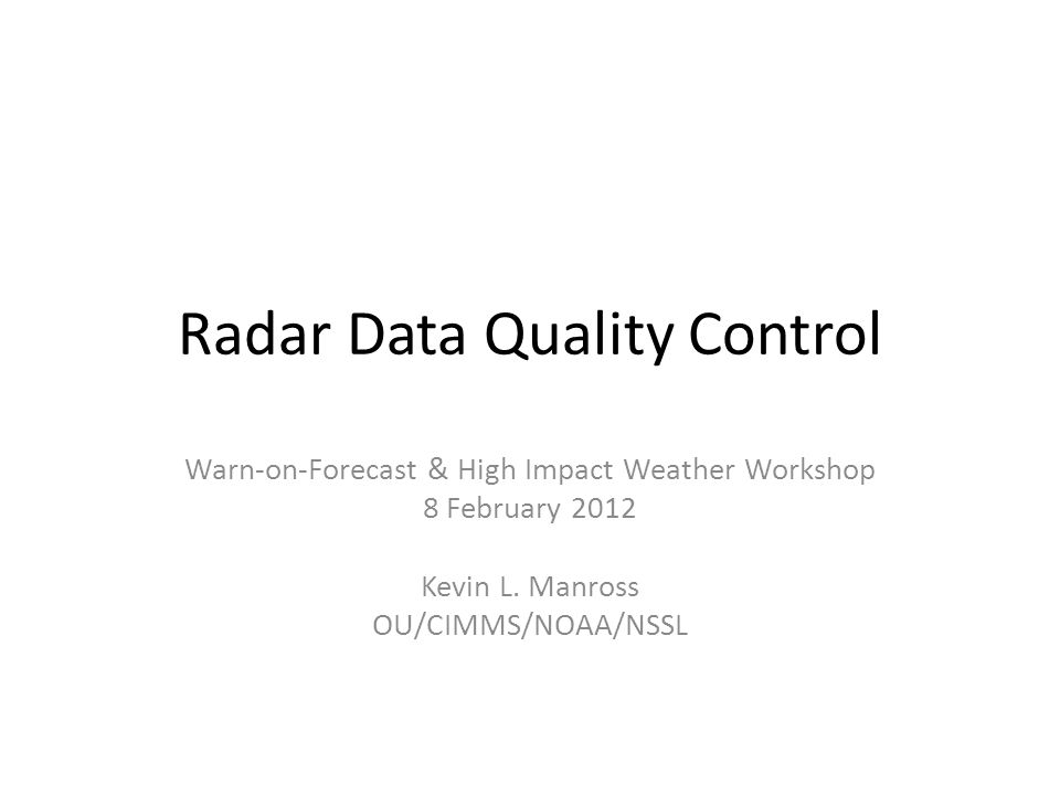Radar Data Quality Control Warn-on-Forecast & High Impact Weather Workshop 8 February 2012 Kevin L. Manross OU/CIMMS/NOAA/NSSL