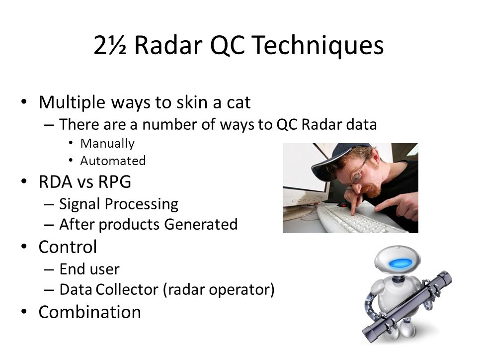 2½ Radar QC Techniques Multiple ways to skin a cat – There are a number of ways to QC Radar data Manually Automated RDA vs RPG – Signal Processing – After products Generated Control – End user – Data Collector (radar operator) Combination