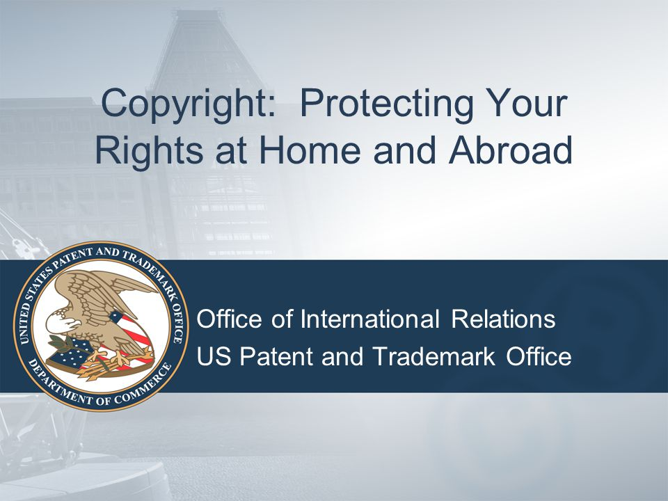Copyright: Protecting Your Rights at Home and Abroad Office of International Relations US Patent and Trademark Office