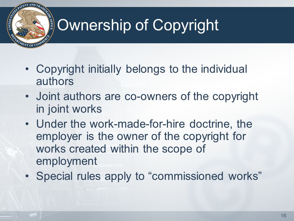 16 Ownership of Copyright Copyright initially belongs to the individual authors Joint authors are co-owners of the copyright in joint works Under the work-made-for-hire doctrine, the employer is the owner of the copyright for works created within the scope of employment Special rules apply to commissioned works
