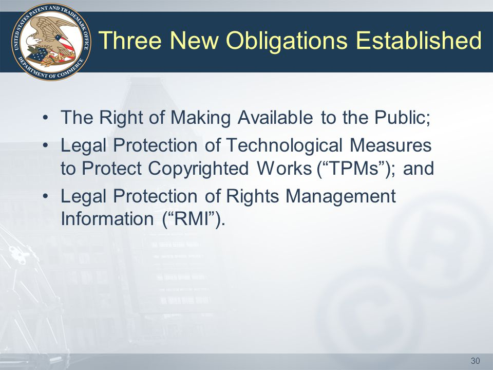 30 Three New Obligations Established The Right of Making Available to the Public; Legal Protection of Technological Measures to Protect Copyrighted Works ( TPMs ); and Legal Protection of Rights Management Information ( RMI ).
