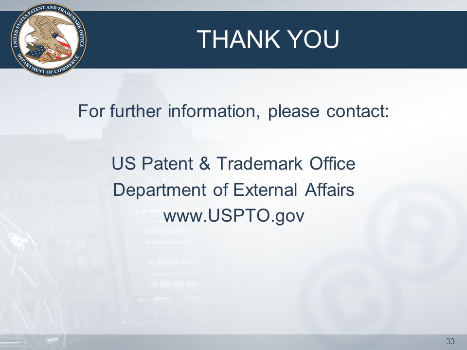 33 THANK YOU For further information, please contact: US Patent & Trademark Office Department of External Affairs www.USPTO.gov