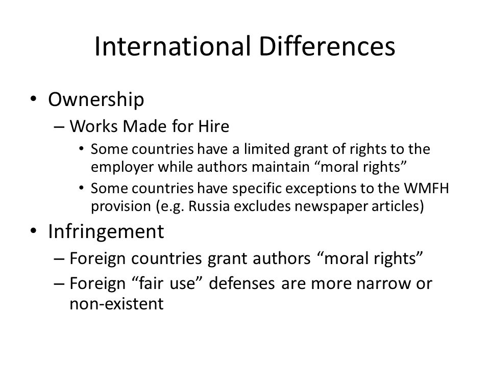 International Differences Ownership – Works Made for Hire Some countries have a limited grant of rights to the employer while authors maintain moral rights Some countries have specific exceptions to the WMFH provision (e.g.