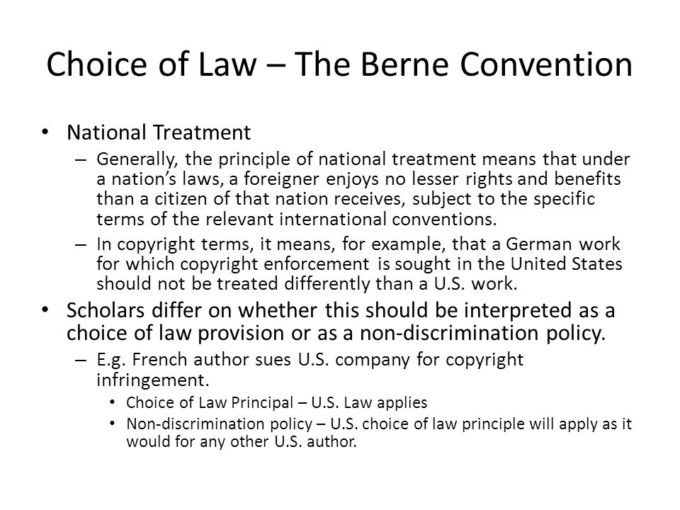 Choice of Law – The Berne Convention National Treatment – Generally, the principle of national treatment means that under a nation's laws, a foreigner enjoys no lesser rights and benefits than a citizen of that nation receives, subject to the specific terms of the relevant international conventions.