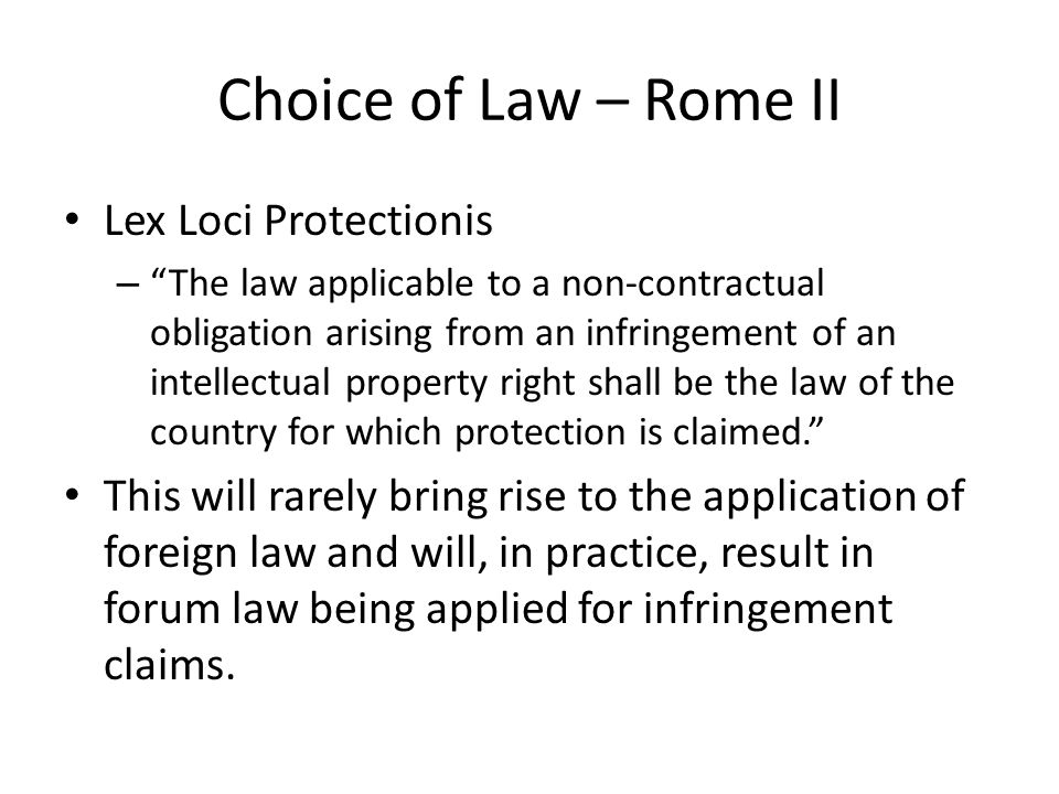 Choice of Law – Rome II Lex Loci Protectionis – The law applicable to a non-contractual obligation arising from an infringement of an intellectual property right shall be the law of the country for which protection is claimed. This will rarely bring rise to the application of foreign law and will, in practice, result in forum law being applied for infringement claims.
