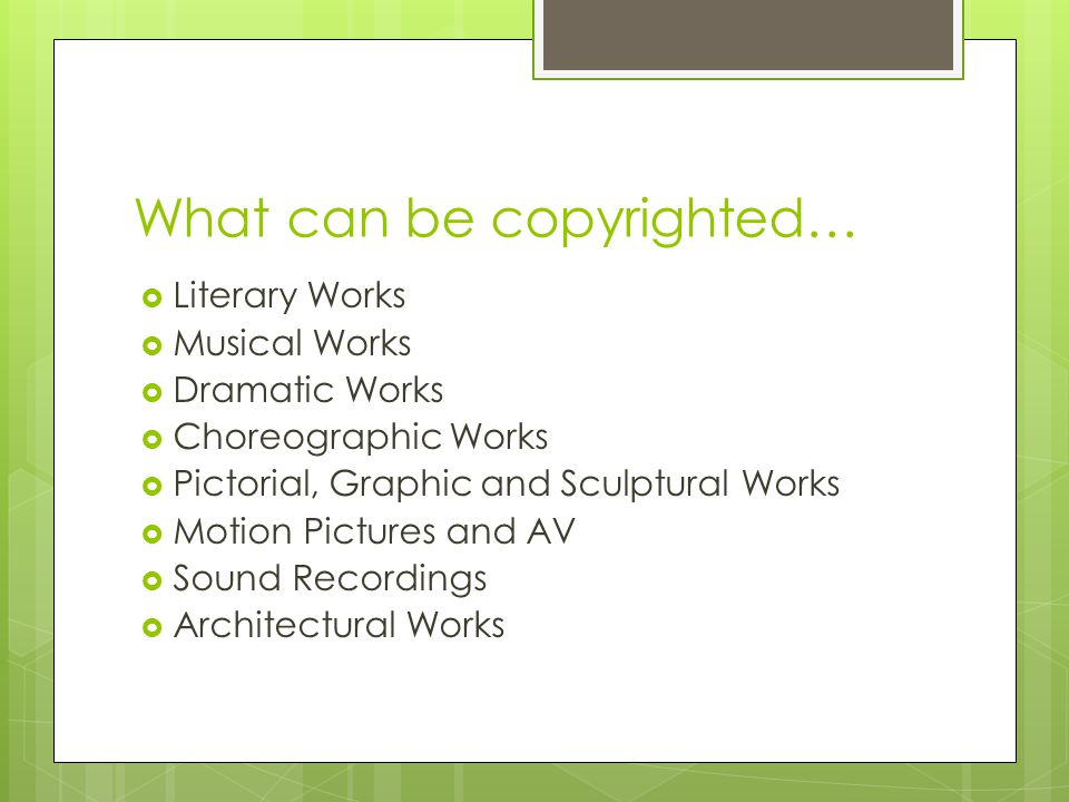 What can be copyrighted…  Literary Works  Musical Works  Dramatic Works  Choreographic Works  Pictorial, Graphic and Sculptural Works  Motion Pictures and AV  Sound Recordings  Architectural Works