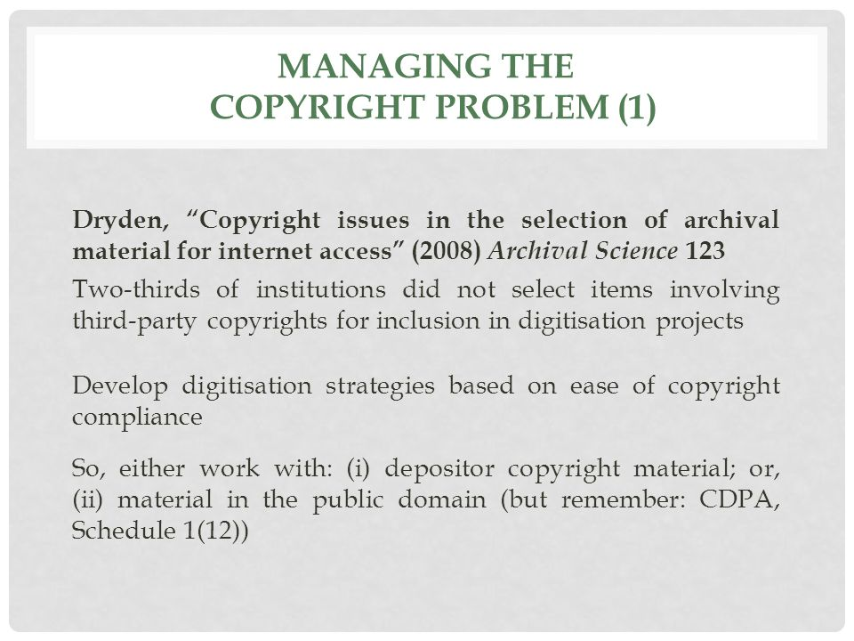 MANAGING THE COPYRIGHT PROBLEM (1) Dryden, Copyright issues in the selection of archival material for internet access (2008) Archival Science 123 Two-thirds of institutions did not select items involving third-party copyrights for inclusion in digitisation projects Develop digitisation strategies based on ease of copyright compliance So, either work with: (i) depositor copyright material; or, (ii) material in the public domain (but remember: CDPA, Schedule 1(12))
