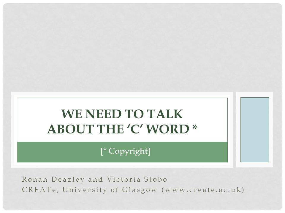 Ronan Deazley and Victoria Stobo CREATe, University of Glasgow (  WE NEED TO TALK ABOUT THE 'C' WORD * [* Copyright]