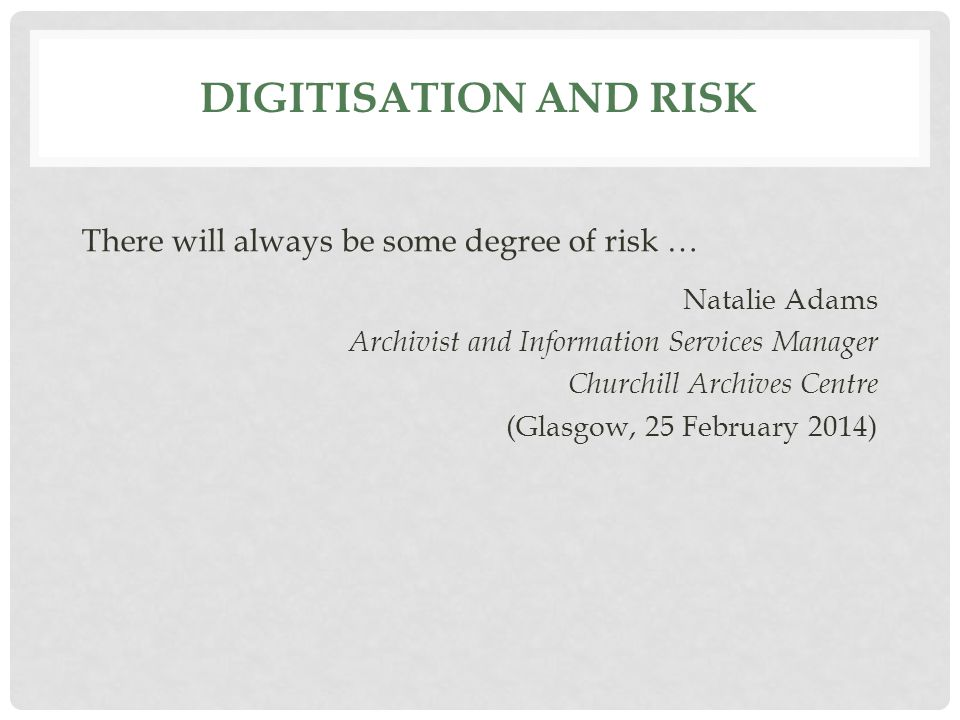 DIGITISATION AND RISK There will always be some degree of risk … Natalie Adams Archivist and Information Services Manager Churchill Archives Centre (Glasgow, 25 February 2014)