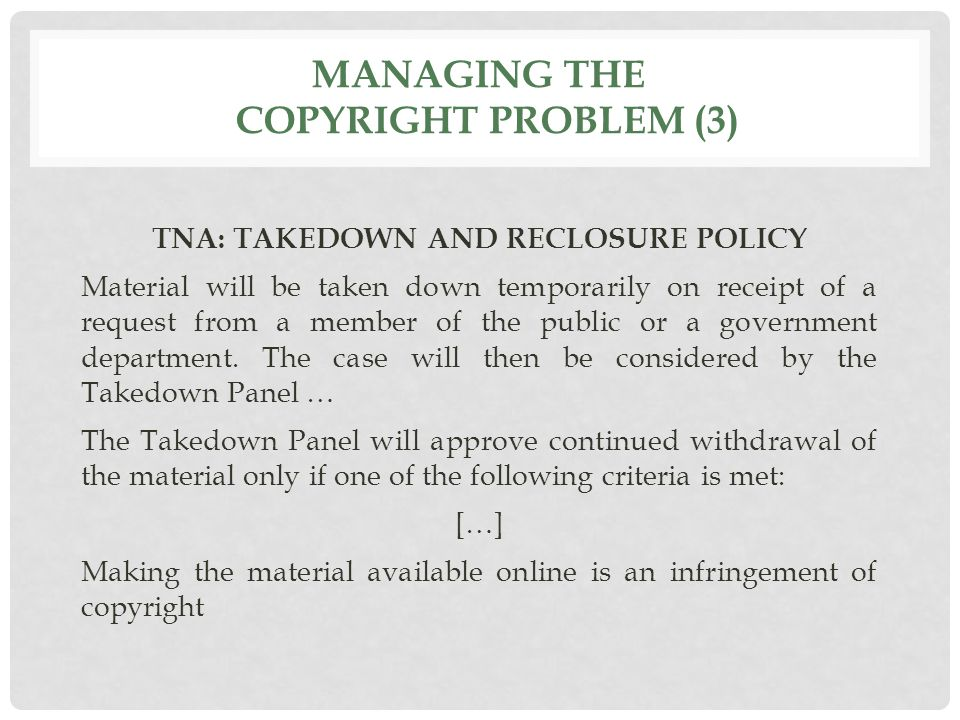 MANAGING THE COPYRIGHT PROBLEM (3) TNA: TAKEDOWN AND RECLOSURE POLICY Material will be taken down temporarily on receipt of a request from a member of the public or a government department.