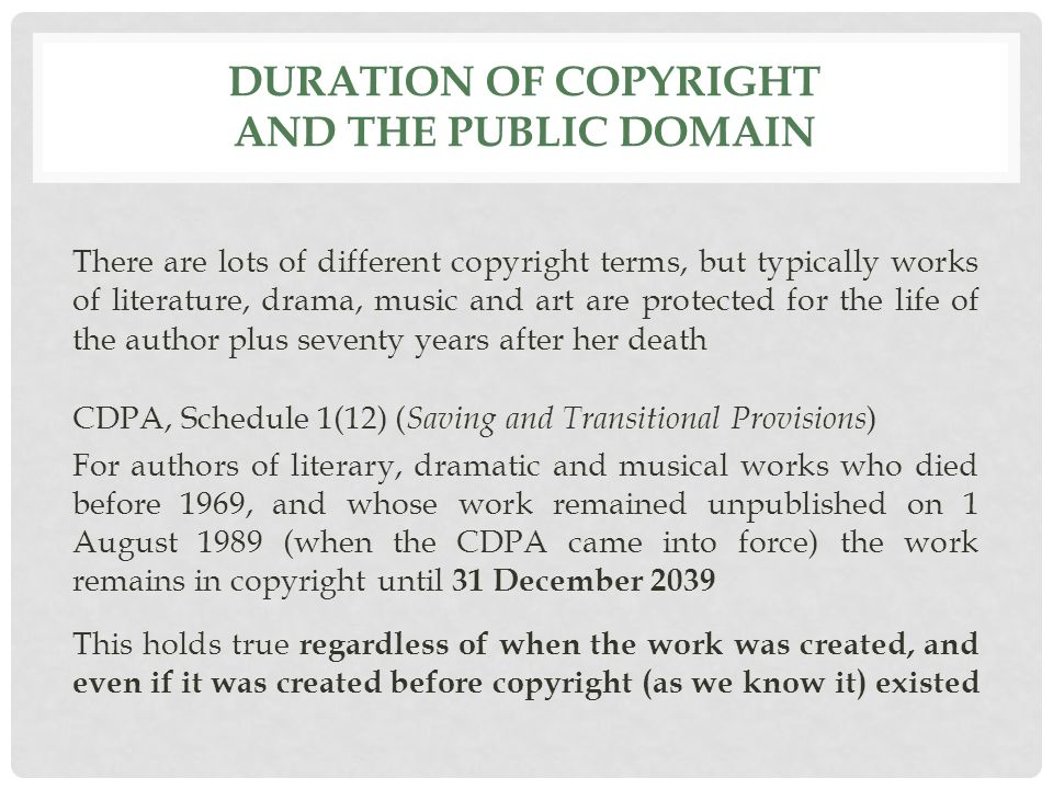 DURATION OF COPYRIGHT AND THE PUBLIC DOMAIN There are lots of different copyright terms, but typically works of literature, drama, music and art are protected for the life of the author plus seventy years after her death CDPA, Schedule 1(12) ( Saving and Transitional Provisions ) For authors of literary, dramatic and musical works who died before 1969, and whose work remained unpublished on 1 August 1989 (when the CDPA came into force) the work remains in copyright until 31 December 2039 This holds true regardless of when the work was created, and even if it was created before copyright (as we know it) existed