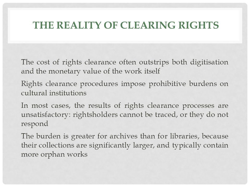 THE REALITY OF CLEARING RIGHTS The cost of rights clearance often outstrips both digitisation and the monetary value of the work itself Rights clearance procedures impose prohibitive burdens on cultural institutions In most cases, the results of rights clearance processes are unsatisfactory: rightsholders cannot be traced, or they do not respond The burden is greater for archives than for libraries, because their collections are significantly larger, and typically contain more orphan works