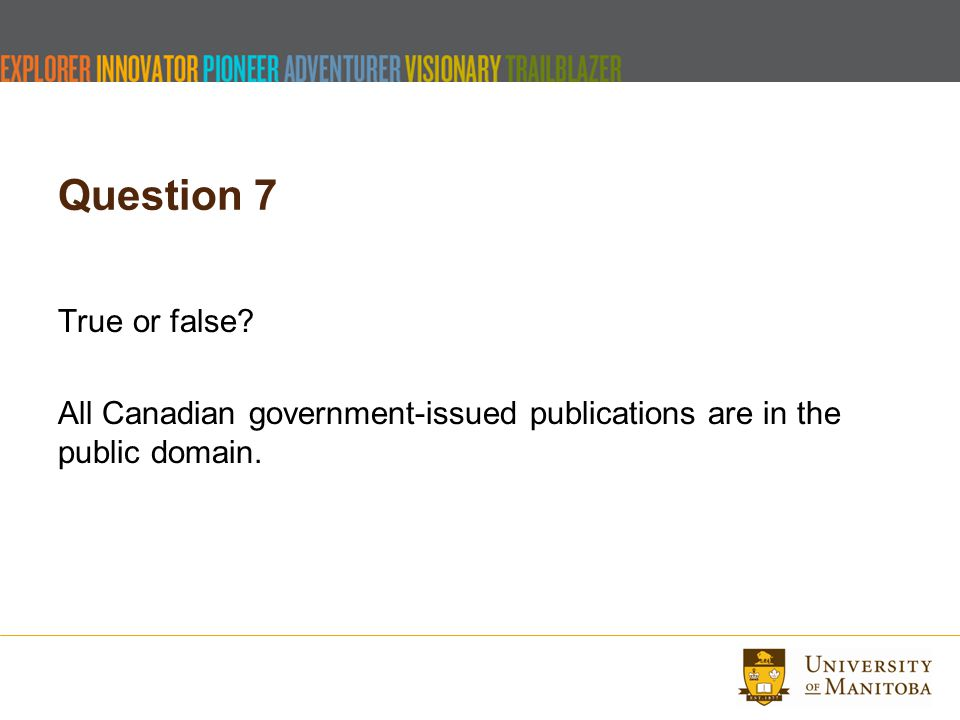 Question 7 True or false? All Canadian government-issued publications are in the public domain.