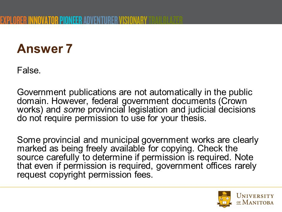 Answer 7 False. Government publications are not automatically in the public domain. However, federal government documents (Crown works) and some provi