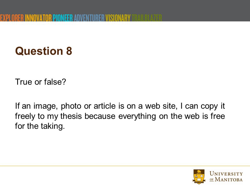Question 8 True or false? If an image, photo or article is on a web site, I can copy it freely to my thesis because everything on the web is free for