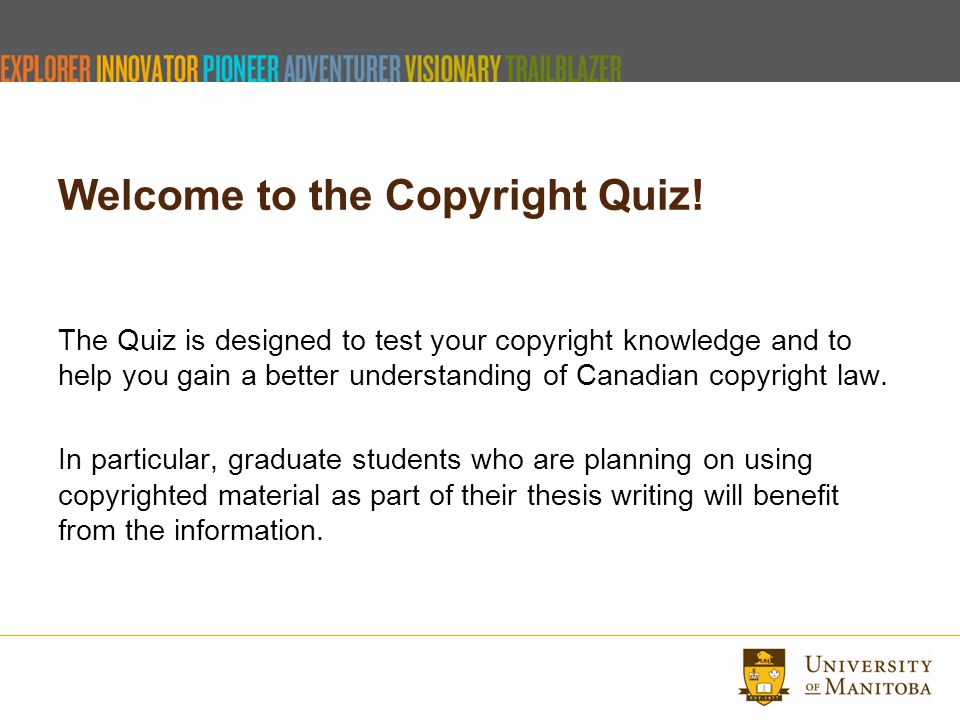 Welcome to the Copyright Quiz! The Quiz is designed to test your copyright knowledge and to help you gain a better understanding of Canadian copyright