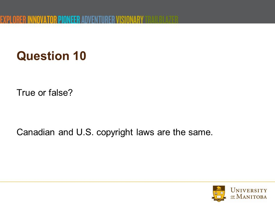 Question 10 True or false Canadian and U.S. copyright laws are the same.