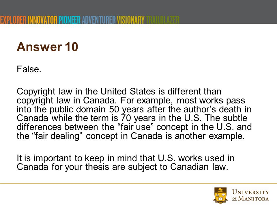 Answer 10 False. Copyright law in the United States is different than copyright law in Canada.