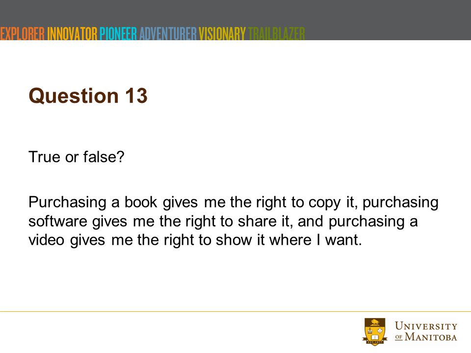 Question 13 True or false? Purchasing a book gives me the right to copy it, purchasing software gives me the right to share it, and purchasing a video