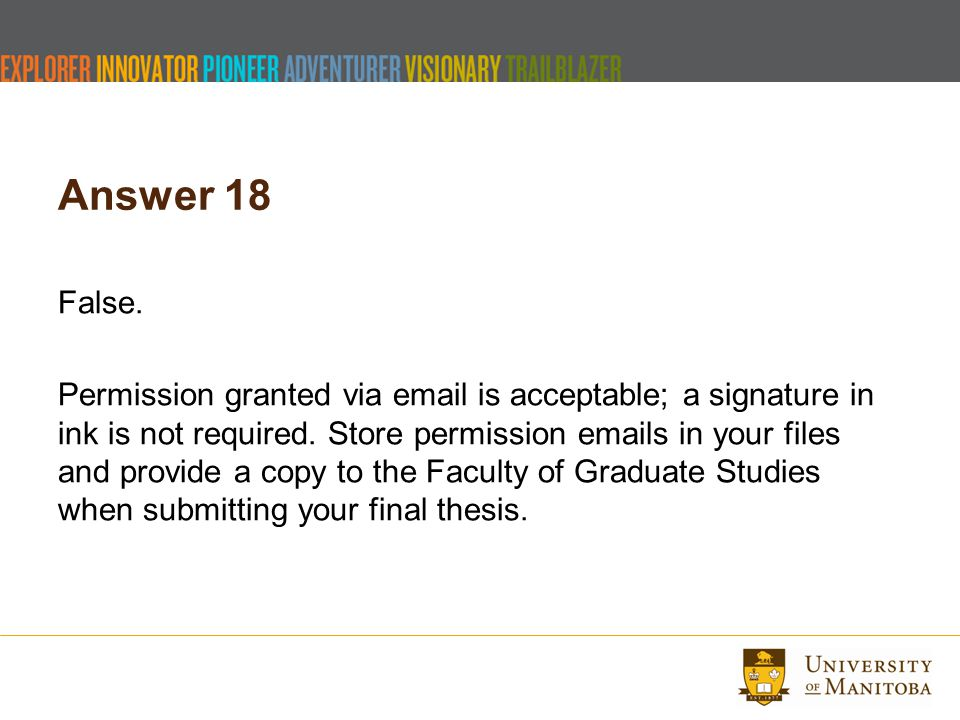 Answer 18 False. Permission granted via email is acceptable; a signature in ink is not required. Store permission emails in your files and provide a c
