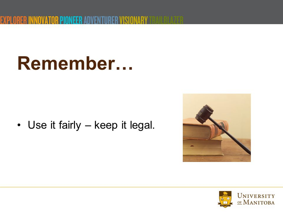 Remember… Use it fairly – keep it legal.