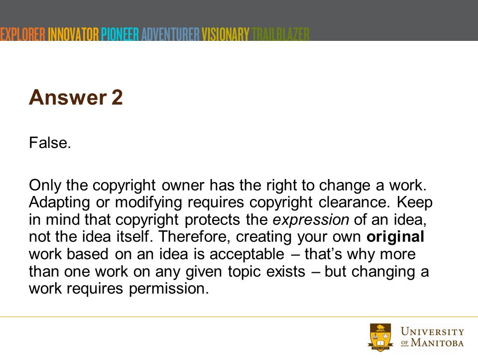 Answer 2 False. Only the copyright owner has the right to change a work. Adapting or modifying requires copyright clearance. Keep in mind that copyrig