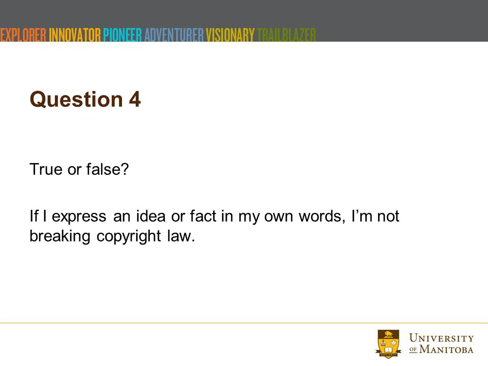 Question 4 True or false? If I express an idea or fact in my own words, I'm not breaking copyright law.