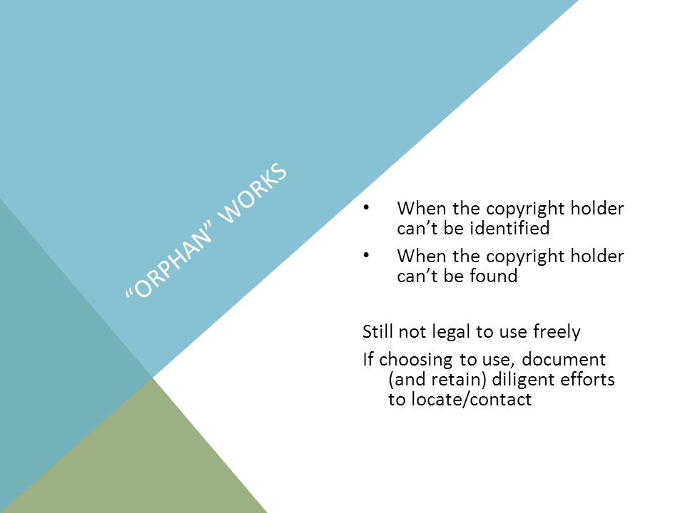 ORPHAN WORKS When the copyright holder can't be identified When the copyright holder can't be found Still not legal to use freely If choosing to use, document (and retain) diligent efforts to locate/contact