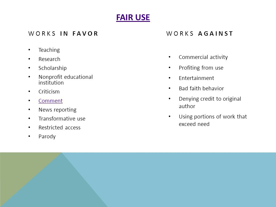 FAIR USE WORKS IN FAVOR Teaching Research Scholarship Nonprofit educational institution Criticism Comment News reporting Transformative use Restricted access Parody WORKS AGAINST Commercial activity Profiting from use Entertainment Bad faith behavior Denying credit to original author Using portions of work that exceed need