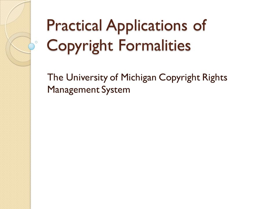 Practical Applications of Copyright Formalities The University of Michigan Copyright Rights Management System