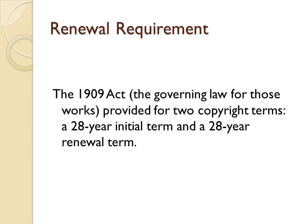Renewal Requirement The 1909 Act (the governing law for those works) provided for two copyright terms: a 28-year initial term and a 28-year renewal term.