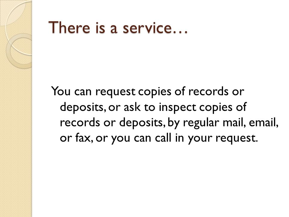 There is a service… You can request copies of records or deposits, or ask to inspect copies of records or deposits, by regular mail, email, or fax, or you can call in your request.