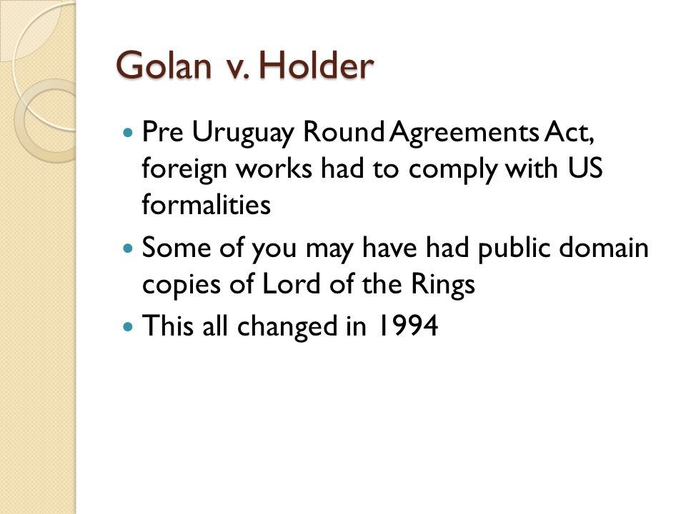 Golan v. Holder Pre Uruguay Round Agreements Act, foreign works had to comply with US formalities Some of you may have had public domain copies of Lor