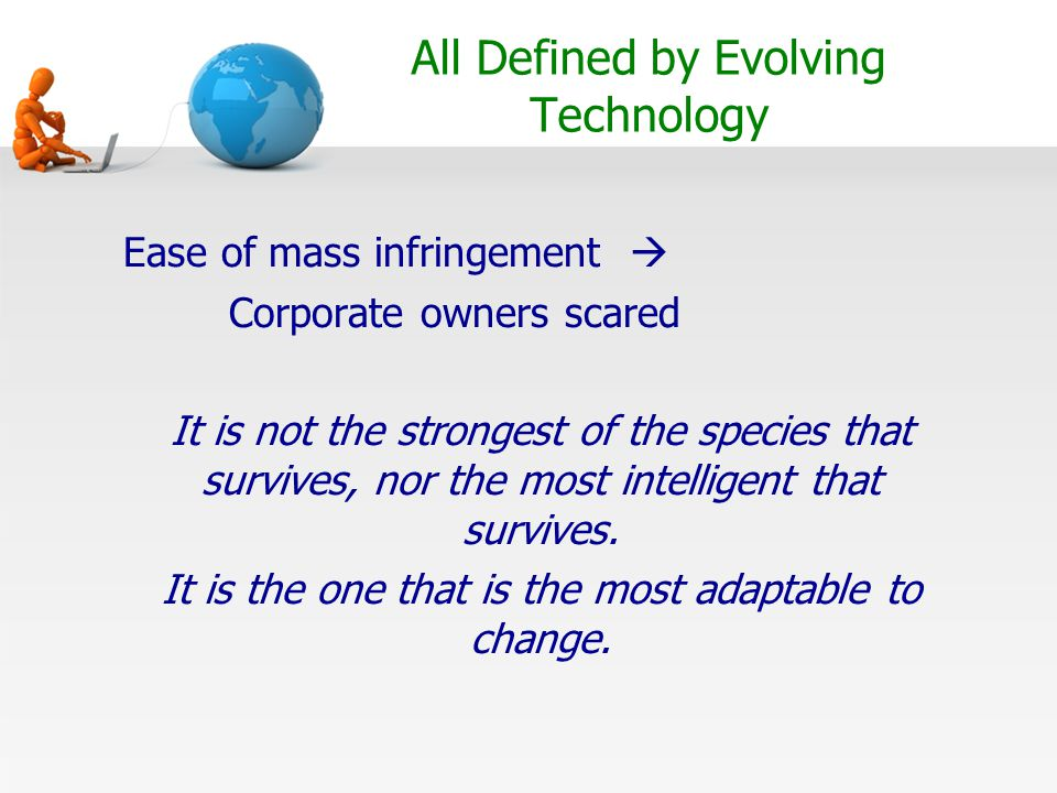 All Defined by Evolving Technology Ease of mass infringement  Corporate owners scared It is not the strongest of the species that survives, nor the most intelligent that survives.