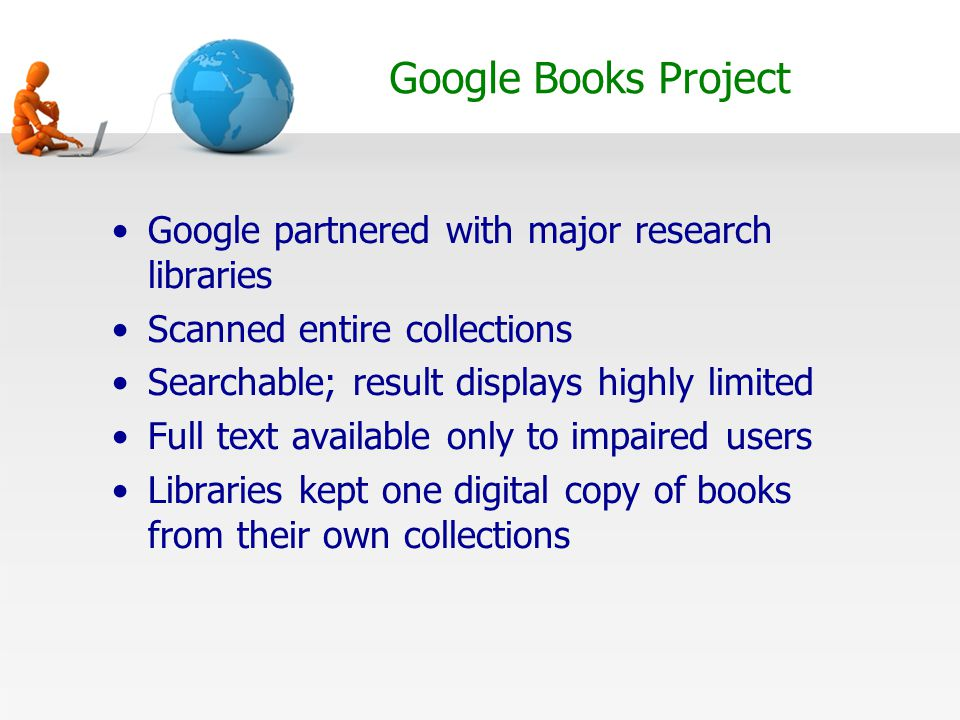 Google Books Project Google partnered with major research libraries Scanned entire collections Searchable; result displays highly limited Full text available only to impaired users Libraries kept one digital copy of books from their own collections