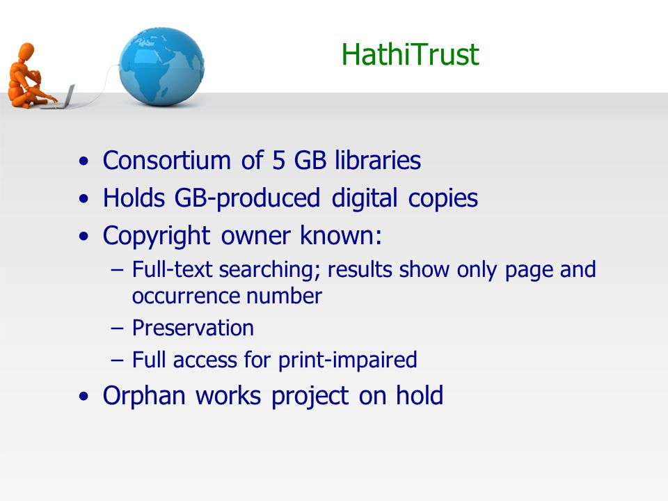 HathiTrust Consortium of 5 GB libraries Holds GB-produced digital copies Copyright owner known: –Full-text searching; results show only page and occurrence number –Preservation –Full access for print-impaired Orphan works project on hold