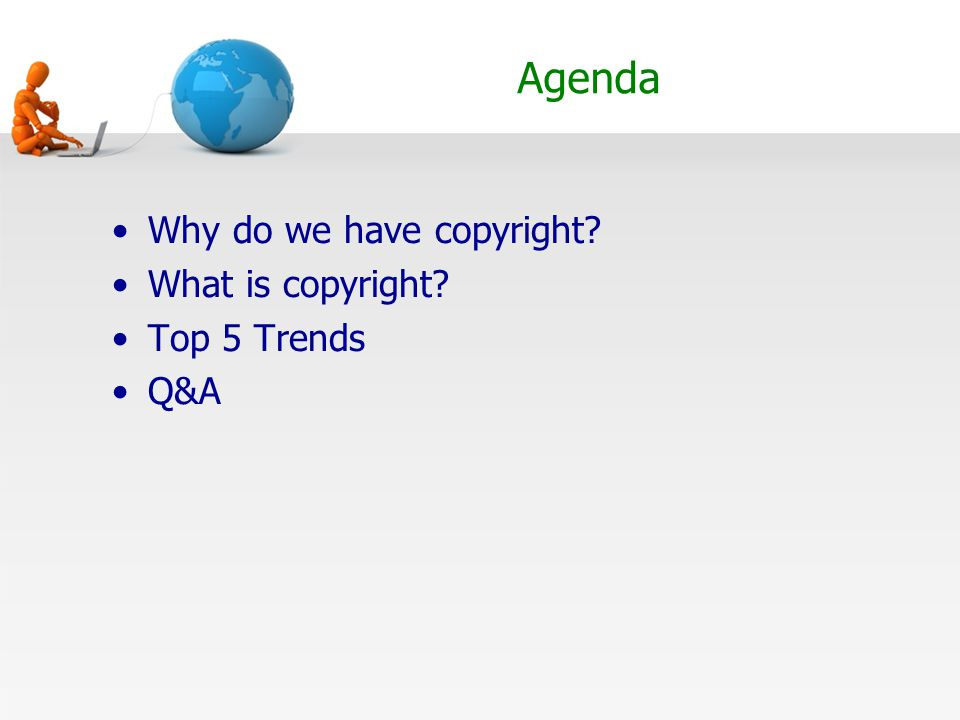 Agenda Why do we have copyright? What is copyright? Top 5 Trends Q&A