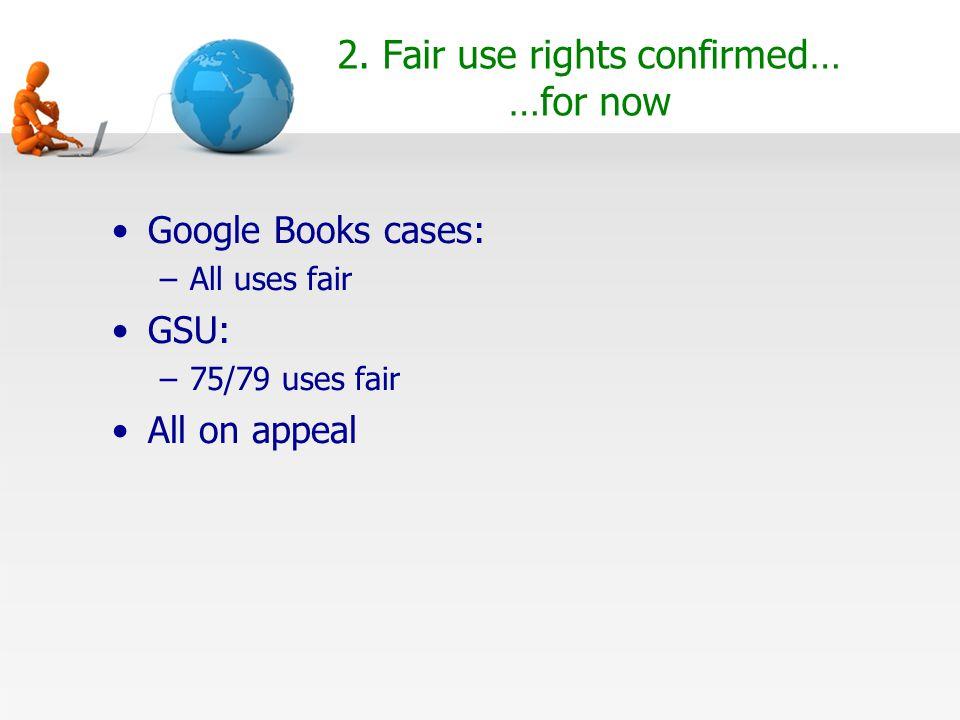 2. Fair use rights confirmed… …for now Google Books cases: –All uses fair GSU: –75/79 uses fair All on appeal